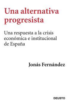 Una alternativa progresista: Una respuesta a la crisis económica e institucional de España / Jonás Fernández