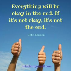 Everything will be okay in the end. If it's not okay, it's not the end.  -John Lennon  triccia.com #injoy #injoynow