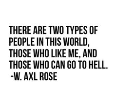 go to hell, guns n roses, gunsnroses, like me, people, phrases, quote, quotes, true, words of wisdom, world, w axl rose, axlrose, wordsofwisdom, two types, waxlrose, axl is god, axlisgod