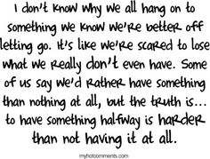 I don't know why we all hang on to something we know we're better off letting go. It's like we're scared to lose what we really don't even have. Some of us say we'd rather have something than nothing at all, but the truts is... to have somethins halfway is harder than not having it at all.