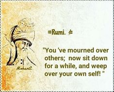 now sit down for a while, and weep over your own self. I mourn. I weep. Rumi Love Quotes, Sufi Quotes, Poetry Quotes, Spiritual Quotes, Great Quotes, Quotes To Live By, Inspirational Quotes, Jalaluddin Rumi, Rumi Poetry