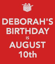 DEBORAH'S BIRTHDAY IS AUGUST 10th