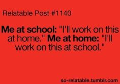 I well remember saying this and dragging the same work home and then back to school, never doing it!