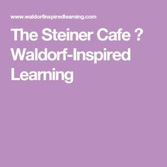 The Steiner Cafe ⋆ Waldorf-Inspired Learning
