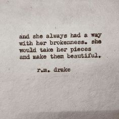 """And she always had a way with her brokenness. She would take the pieces and make them beautiful."" r.m. drake"