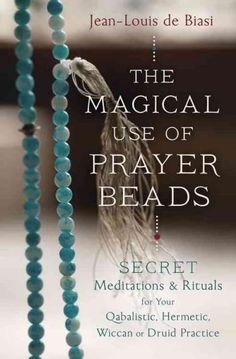 The Magical Use of Prayer Beads: Secret Meditations & Rituals for Your Qabalistic, Hermetic, Wiccan or Druid Prac...