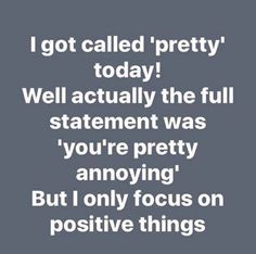 I only focus on positive things.