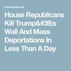 House Republicans Kill Trump's Wall And Mass Deportations In Less Than A Day