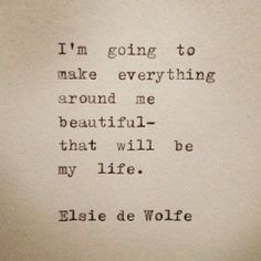 """I'm going to make everything around me beautiful- that will be my life."" Elsie de Wolfe"