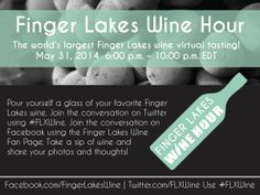 Finger Lakes Wine Hour MAY 31, 2014 6:00 p.m. - 10:00 p.m. EDT EVERYONE'S INVITED! Finger Lakes Wine Hour...The world's LARGEST Finger Lakes Wine Virtual Tasting via Facebook and Twitter! Featuring: All Finger Lakes wines  Join the fun! Pour yourself a glass of your favorite Finger Lakes wine.  Join the conversation on Twitter using #FLXWine or join the conversation on our Facebook Fan Page: Finger Lakes Wine.  Take a sip of wine and share your photos and thoughts!