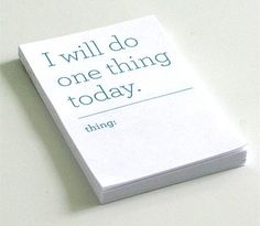 Let's all start with writing down the one thing we really want or need to do, each day.