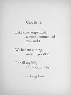 like time suspended, a wound unmended - you and i. we have no ending, no said goodbyes; for all my life, i'll wonder why