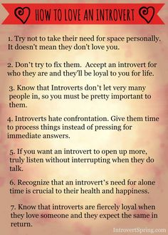 1. Try not to take their need for space personally. it doesn't mean they don't love you. 2. Don't try to fix them. Accept an introvert for who they are and they'll be loyal to you for life. 3. Introverts don't let very many people in, so you must be pretty important to them. …