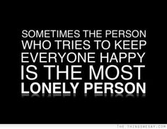 The person who tries to keep everyone happy is the most lonely person