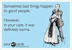 Sometimes bad things happen to good people because they've done stupid things to cause them.