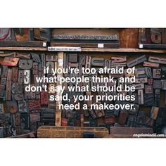 If you're too afraid of what people think, and don't say what should be said, your priorities need a makeover.