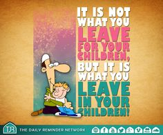 It is not what you leave for your children, but it is what you leave in your children!