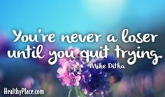Quote: You're never a loser until you quit trying.   www.HealthyPlace.com