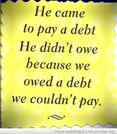 HE CAME TO PAY A DEBT HE DIDN'T OWE BECAUSE WE OWED A DEBT WE COULDN'T PAY~ FOR MORE CHRISTIAN QUOTES VISIT WWW.THEQUOTEPOST.COM