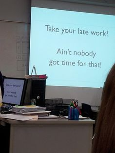 Nobody has time for your tardiness. and a few other great lessons for teachers. these are really funny.