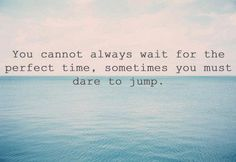 Just jump... Kind of like don't wait for your ship to come in; swim out to your ship! (My grandpa and I heard someone say that on tv recently so we quote it regularly! <3 )