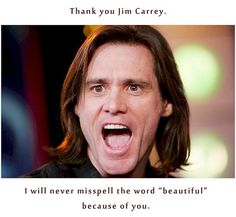 """No joke, every time I need to spell """"beautiful"""" Ace Ventura's voice pops in my head."""