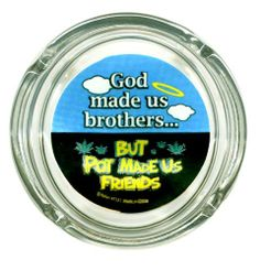 "Brand New Novelty Humor Glass Ashtray with Funny Saying - Great Gift Item! by Ashtray. Save 45 Off!. $10.95. 4 cigarette resting grooves. Excellent Gift Idea. Great Party Item. Measures: 3.5"" Diameter. Brand New Novelty Funny Graphic ""God Made Us Brothers, but Pot made us Friends"" Glass Ashtray"