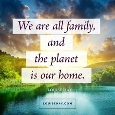 "Inspirational Quotes about  | ""We are all family, and the planet is our home."" — Louise Hay"