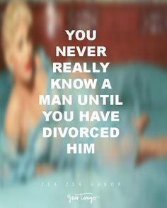"""""""You never really know a man until you have a divorce with him."""" —Zsa Zsa Gabor"""