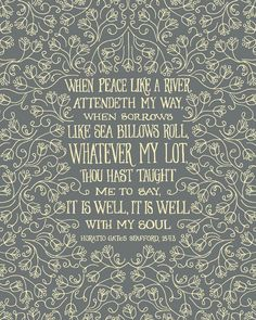 When peace like a river attendeth my way, When sorrows like sea billows roll,  Whatever my lot, Though hast taught me to say, It is well with my soul.