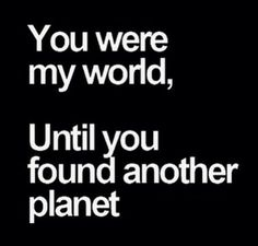 You were my world, until you found another planet.