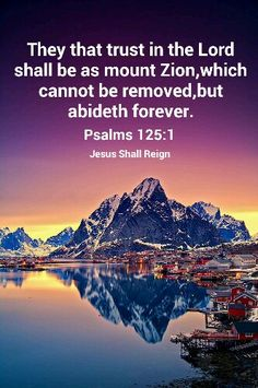 Those who trust in, lean on, and confidently hope in the Lord are like Mount Zion, which cannot be moved but abides and stands fast forever. Psalms 125:1