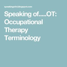 Speaking of.....OT: Occupational Therapy Terminology
