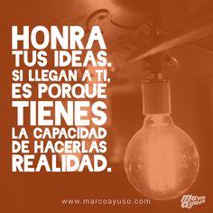 Honra tus ideas. Si llegan a ti, es porque tienes la capacidad de hacerlas realidad.