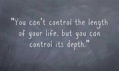 """""""You can't control the length of your life, but you can control its depth."""""""