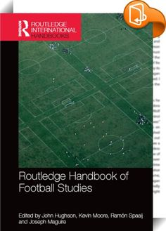 Routledge Handbook of Football Studies    ::  <P>Football is unquestionably the world's most popular and influential sport. There is no corner of the globe in which the game is not played or followed. More countries are affiliated to FIFA, football's governing body, than to the United Nations. The sport has therefore become an important component of our social, cultural, political and economic life. The <I>Routledge Handbook of Football Studies</I> is a landmark work of reference, goin...