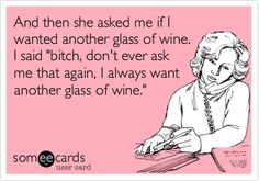 And then she asked me if I wanted another glass of wine. I said 'bitch, don't ever ask me that again, I always want another glass of wine.'