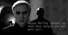 Draco taught me that it's okay to be proud of your heritage and your family but you should never follow their beliefs if it takes you down a path that you feel is wrong. Also, he taught me that sometimes people do despicable things to keep their family safe.