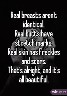 Real breasts aren't identical. Real butts have stretch marks. Real skin has freckles and scars. That's alright, and it's all beautiful.
