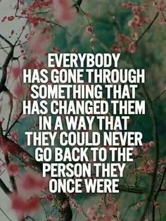 Everybody has gone through something that has changed then in a way that they could never go back to they were