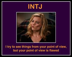 "Except the ENTJ version would be ""I've tried to see your point of view but I can't shove my head that far up my ass."""