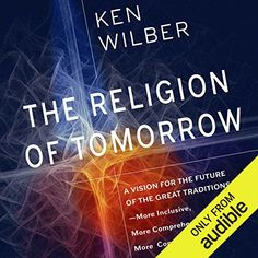The Religion of Tomorrow: A Vision for the Future of the Great Traditions-More Inclusive, More Comprehensive, More Complete Spiritual Development, Human Development, Ken Wilber, Eastern Philosophy, States Of Consciousness, Spirituality Books, Religious Studies, World Problems, World Religions