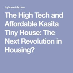 The High Tech and Affordable Kasita Tiny House: The Next Revolution in Housing?