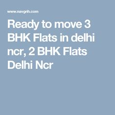 Ready to move 3 BHK Flats in delhi ncr, 2 BHK Flats Delhi Ncr