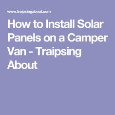 How to Install Solar Panels on a Camper Van - Traipsing About