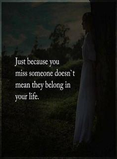 Quotes Just because you miss someone doesn't mean they belong in your life.