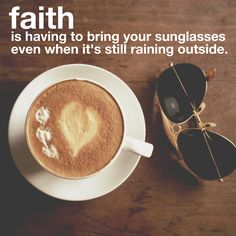 faith is having to bring your sunglasses even when it's still raining outside.