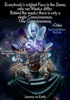 Everybody's original Face is the Same; only our Masks differ. Behind the masks there is only a single Consciousness, One Consciousness. ~Osho Dont Look Before You Leap