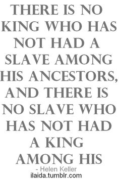 There is no king who has not had a slave among his ancestors, and no slave who has not had a king among his. - Helen Keller ilaida.tumblr.com