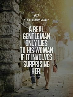 A real gentleman only lies to his woman if it involves surprising her.